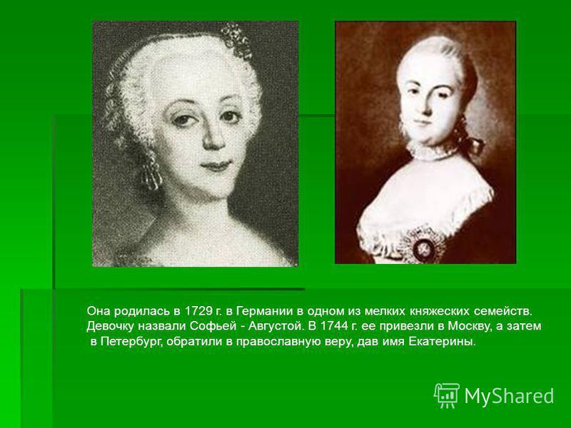 Она родилась в 1729 г. в Германии в одном из мелких княжеских семейств. Девочку назвали Софьей - Августой. В 1744 г. ее привезли в Москву, а затем в Петербург, обратили в православную веру, дав имя Екатерины.