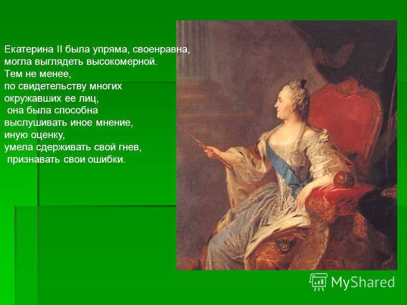 Екатерина II была упряма, своенравна, могла выглядеть высокомерной. Тем не менее, по свидетельству многих окружавших ее лиц, она была способна выслушивать иное мнение, иную оценку, умела сдерживать свой гнев, признавать свои ошибки.