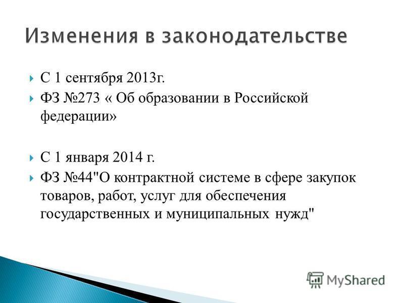 С 1 сентября 2013 г. ФЗ 273 « Об образовании в Российской федерации» С 1 января 2014 г. ФЗ 44О контрактной системе в сфере закупок товаров, работ, услуг для обеспечения государственных и муниципальных нужд
