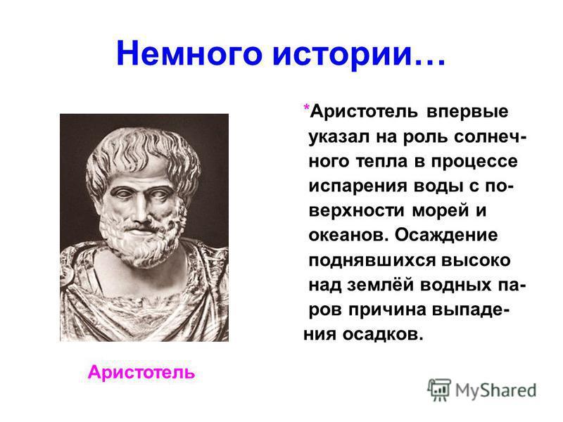 Немного истории… *Аристотель впервые указал на роль солнечного тепла в процессе испарения воды с поверхности морей и океанов. Осаждение поднявшихся высоко над землёй водных па- ров причина выпадения осадков. Аристотель