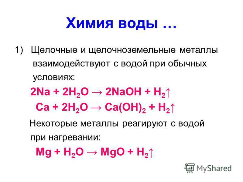 Химия воды … 1)Щелочные и щелочноземельные металлы взаимодействуют с водой при обычных условиях: 2Na + 2H 2 O 2NaOH + H 2 Ca + 2H 2 O Ca(OH) 2 + H 2 Некоторые металлы реагируют с водой при нагревании: Mg + H 2 O MgO + H 2