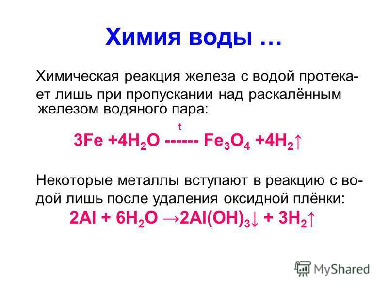 Химия воды … Химическая реакция железа с водой протека- ет лишь при пропускании над раскалённым железом водяного пара: t 3Fe +4H 2 O ------ Fe 3 O 4 +4H 2 Некоторые металлы вступают в реакцию с во- дой лишь после удаления оксидной плёнки: 2Al + 6H 2