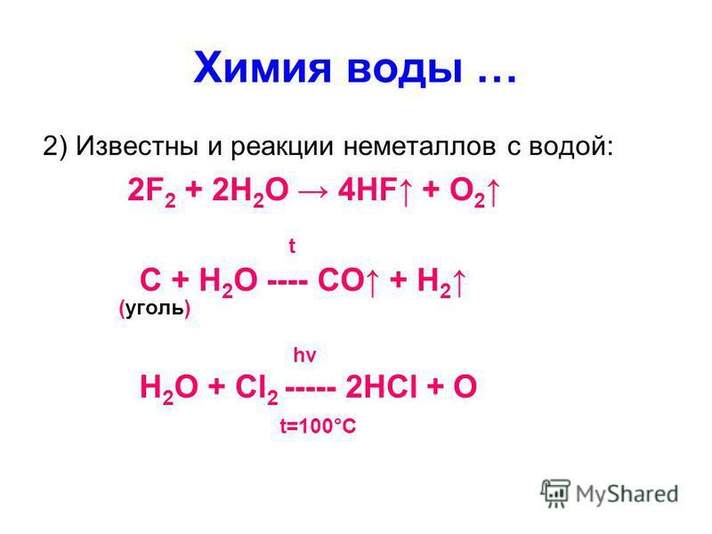 Химия воды … 2) Известны и реакции неметаллов с водой: 2F 2 + 2H 2 O 4HF + O 2 t C + H 2 O ---- CO + H 2 (уголь) hν H 2 O + Cl 2 ----- 2HCl + O t=100°C