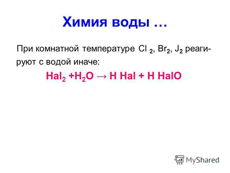 Химия воды … При комнатной температуре Cl 2, Вr 2, J 2 реаги- руют с водой иначе: Hal 2 +H 2 O H Hal + H HalO