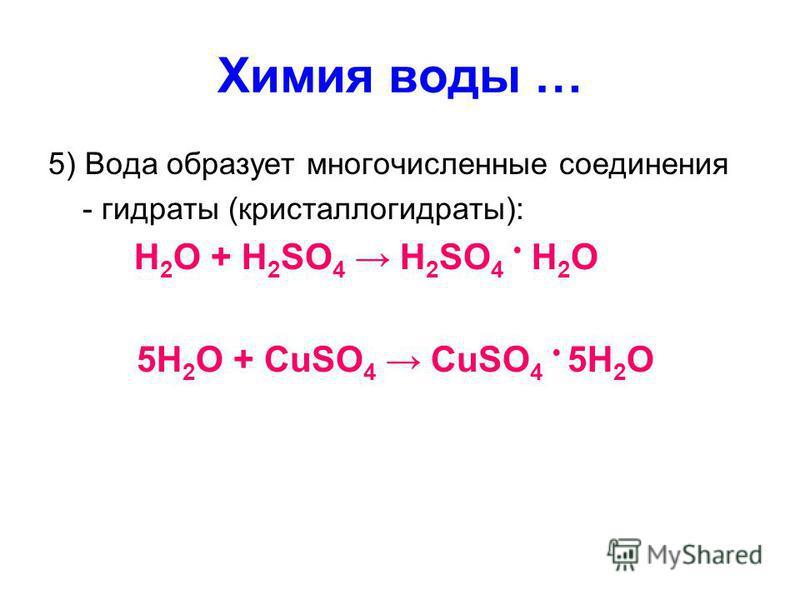 Химия воды … 5) Вода образует многочисленные соединения - гидраты (кристаллогидраты): H 2 O + H 2 SO 4 H 2 SO 4 H 2 O 5H 2 O + CuSO 4 CuSO 4 5H 2 O