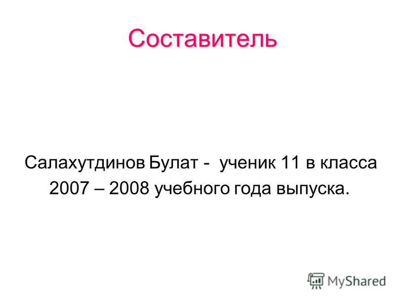 Составитель Салахутдинов Булат - ученик 11 в класса 2007 – 2008 учебного года выпуска.