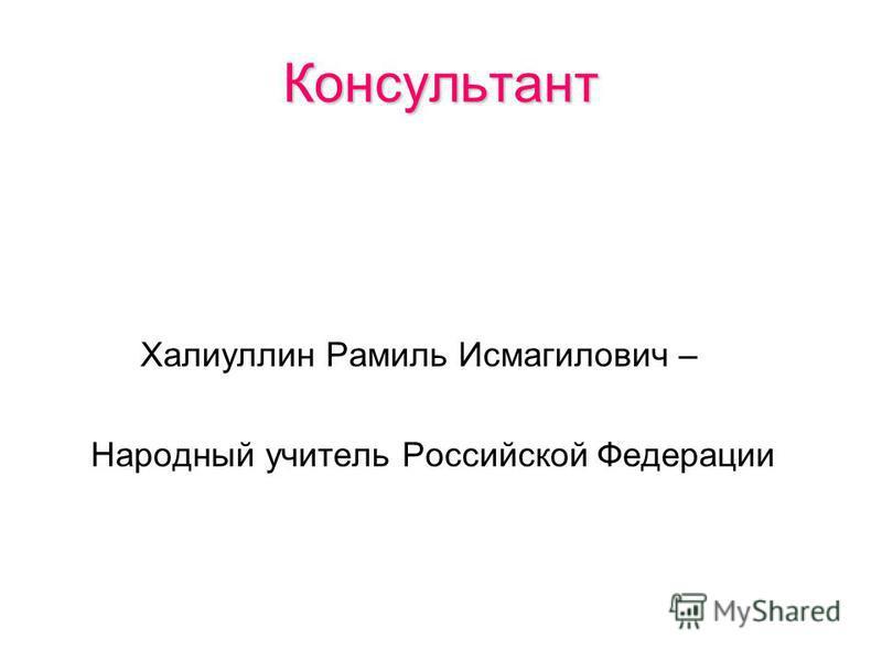 Консультант Халиуллин Рамиль Исмагилович – Народный учитель Российской Федерации
