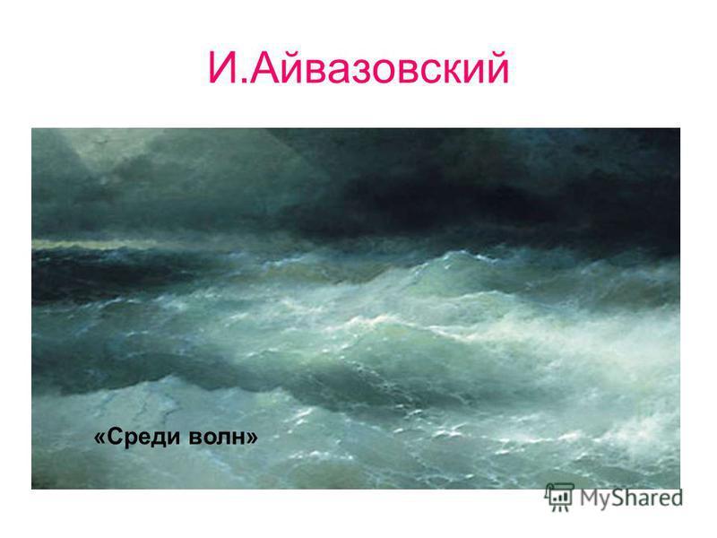 И.Айвазовский. «Среди волн»