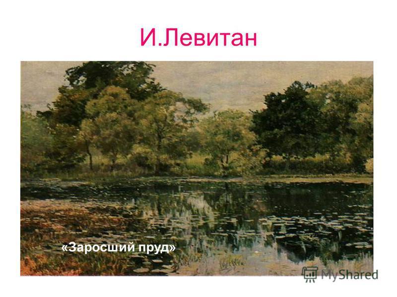 И.Левитан. «Заросший пруд»