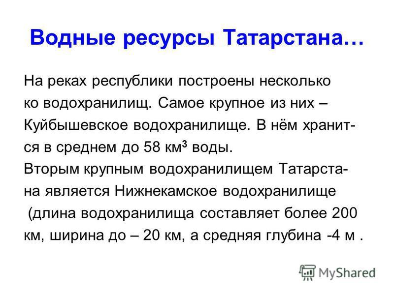 Водные ресурсы Татарстана… На реках республики построены несколько ко водохранилищ. Самое крупное из них – Куйбышевское водохранилище. В нём хранит- ся в среднем до 58 км 3 воды. Вторым крупным водохранилищем Татарста- на является Нижнекамское водохр