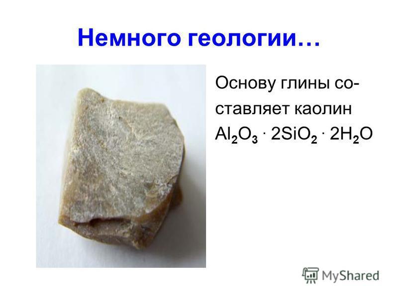 Немного геологии… Основу глины составляет каолин Al 2 O 3. 2SiO 2. 2H 2 O