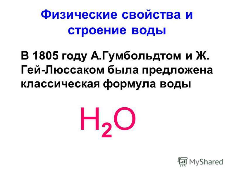 Физические свойства и строение воды В 1805 году А.Гумбольдтом и Ж. Гей-Люссаком была предложена классическая формула воды Н 2 О