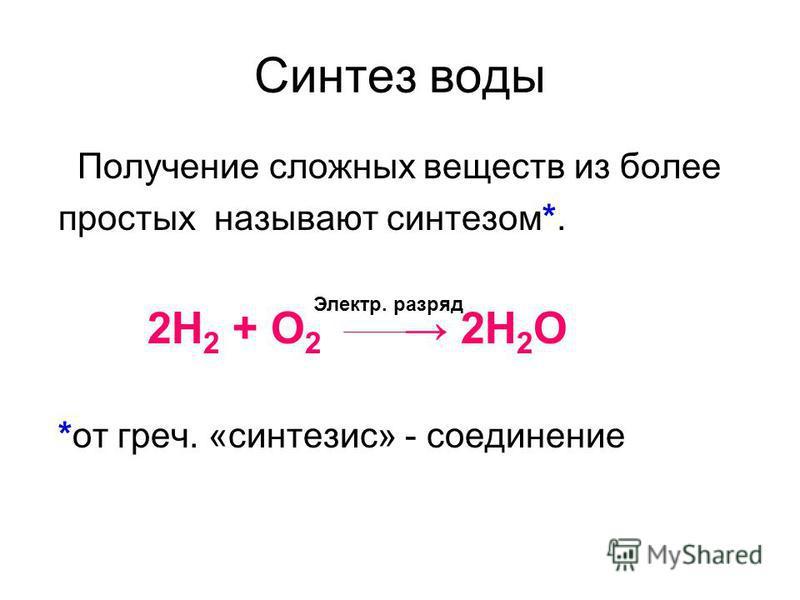 Синтез воды Получение сложных веществ из более простых называют синтезом*. 2H 2 + O 2 2H 2 O *от греч. «синтезис» - соединение Электр. разряд