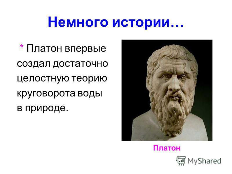 Немного истории… * Платон впервые создал достаточно целостную теорию круговорота воды в природе. Платон