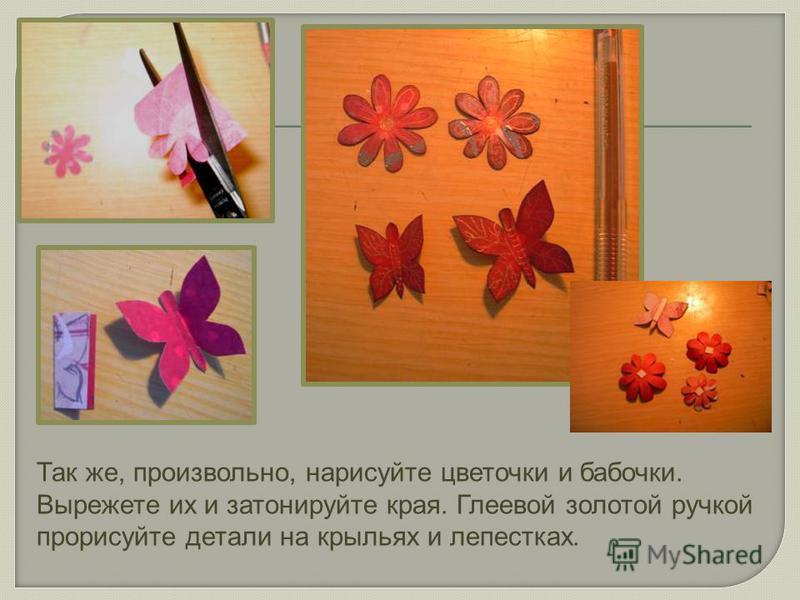 Так же, произвольно, нарисуйте цветочки и бабочки. Вырежете их и затонируйте края. Глеевой золотой ручкой прорисуйте детали на крыльях и лепестках.
