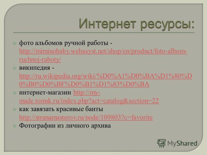 фото альбомов ручной работы - http://miminobaby.webasyst.net/shop/en/product/foto-albom- ruchnoj-raboty/ http://miminobaby.webasyst.net/shop/en/product/foto-albom- ruchnoj-raboty/ википедия - http://ru.wikipedia.org/wiki/%D0%A1%D0%BA%D1%80%D 0%B0%D0%