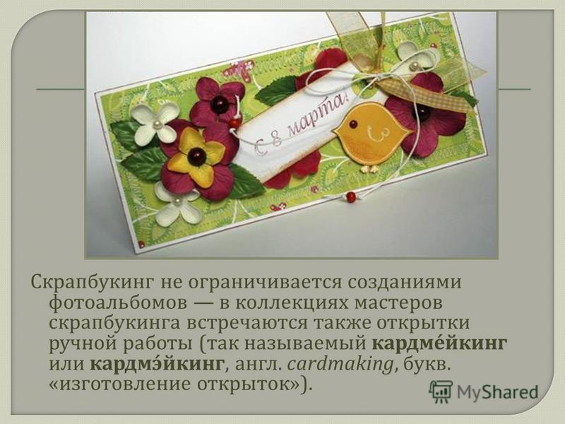 Скрапбукинг не ограничивается созданиями фотоальбомов в коллекциях мастеров скрапбукинга встречаются также открытки ручной работы ( так называемый кардмейкинг или кардмэйкинг, англ. cardmaking, букв. « изготовление открыток »).