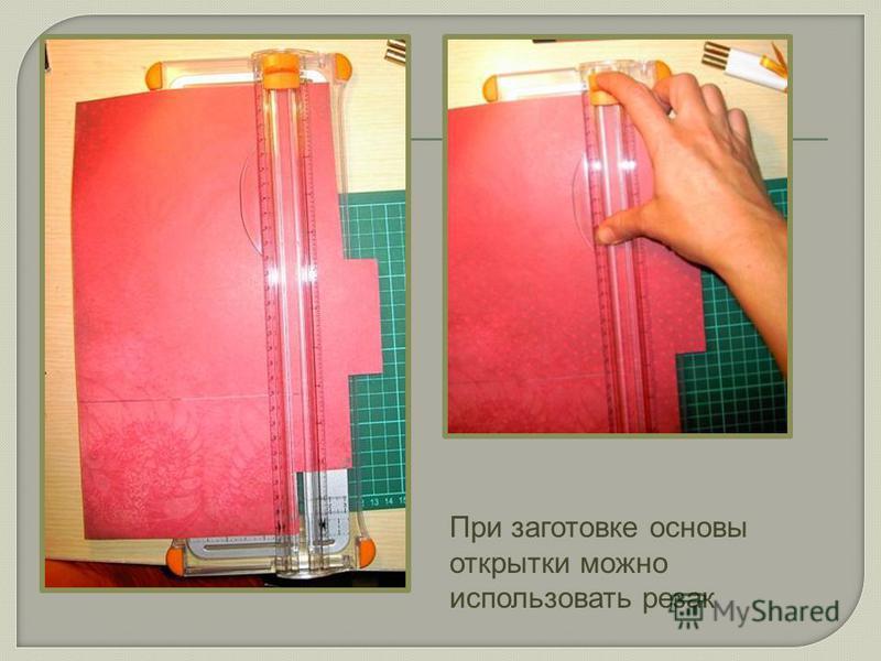 При заготовке основы открытки можно использовать резак
