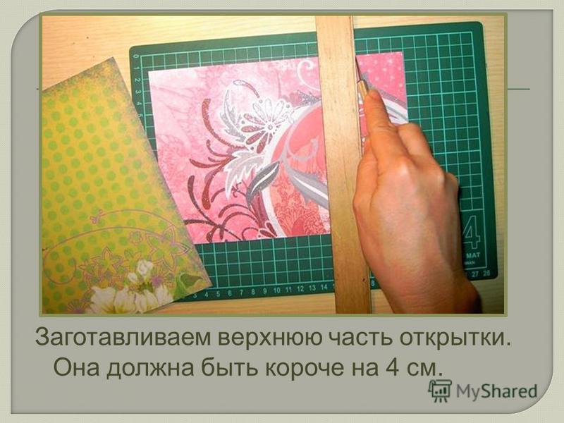Заготавливаем верхнюю часть открытки. Она должна быть короче на 4 см.
