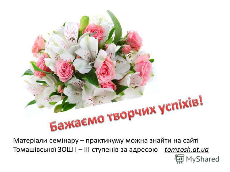 Матеріали семінару – практикуму можна знайти на сайті Томашівської ЗОШ І – ІІІ ступенів за адресою tomzosh.at.ua
