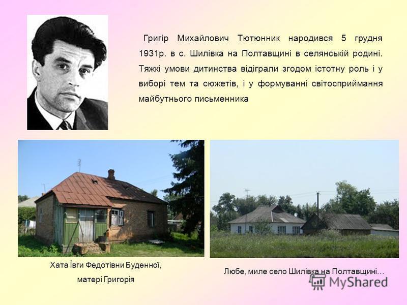 Григір Михайлович Тютюнник народився 5 грудня 1931р. в с. Шилівка на Полтавщині в селянській родині. Тяжкі умови дитинства відіграли згодом істотну роль і у виборі тем та сюжетів, і у формуванні світосприймання майбутнього письменника Хата Ївги Федот