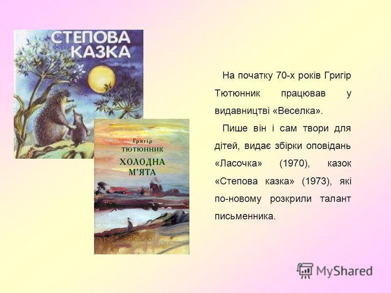 На початку 70-х років Григір Тютюнник працював у видавництві «Веселка». Пише він і сам твори для дітей, видає збірки оповідань «Ласочка» (1970), казок «Степова казка» (1973), які по-новому розкрили талант письменника.