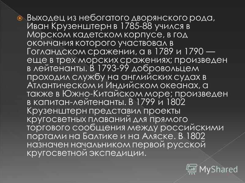 Выходец из небогатого дворянского рода, Иван Крузенштерн в 1785-88 учился в Морском кадетском корпусе, в год окончания которого участвовал в Гогландском сражении, а в 1789 и 1790 еще в трех морских сражениях; произведен в лейтенанты. В 1793-99 добров