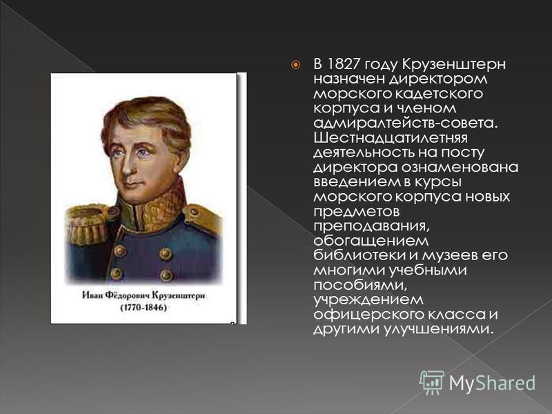 В 1827 году Крузенштерн назначен директором морского кадетского корпуса и членом адмиралтейств-совета. Шестнадцатилетняя деятельность на посту директора ознаменована введением в курсы морского корпуса новых предметов преподавания, обогащением библиот