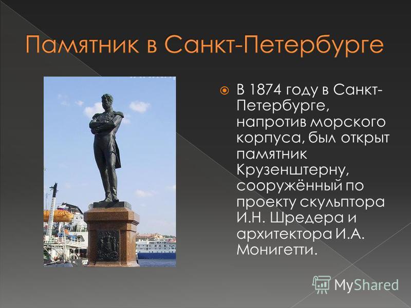 В 1874 году в Санкт- Петербурге, напротив морского корпуса, был открыт памятник Крузенштерну, сооружённый по проекту скульптора И.Н. Шредера и архитектора И.А. Монигетти.