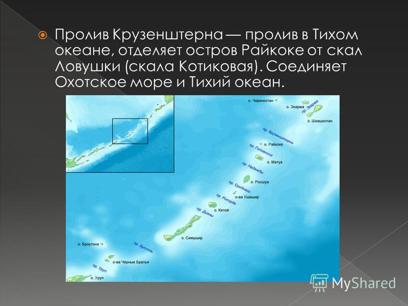 Пролив Крузенштерна пролив в Тихом океане, отделяет остров Райкоке от скал Ловушки (скала Котиковая). Соединяет Охотское море и Тихий океан.