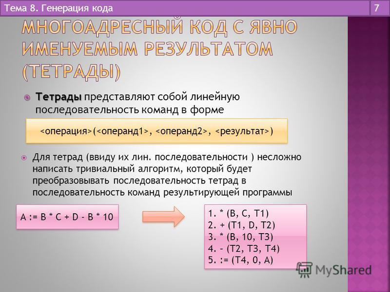 Тетрады Тетрады представляют собой линейную последовательность команд в форме Тема 8. Генерация кода 7 (,, ) Для тетрад (ввиду их лин. последовательности ) несложно написать тривиальный алгоритм, который будет преобразовывать последовательность тетра