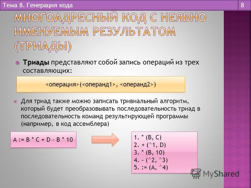 Тема 8. Генерация кода 8 Триады Триады представляют собой запись операций из трех составляющих: (, ) Для триад также можно записать тривиальный алгоритм, который будет преобразовывать последовательность триад в последовательность команд результирующ