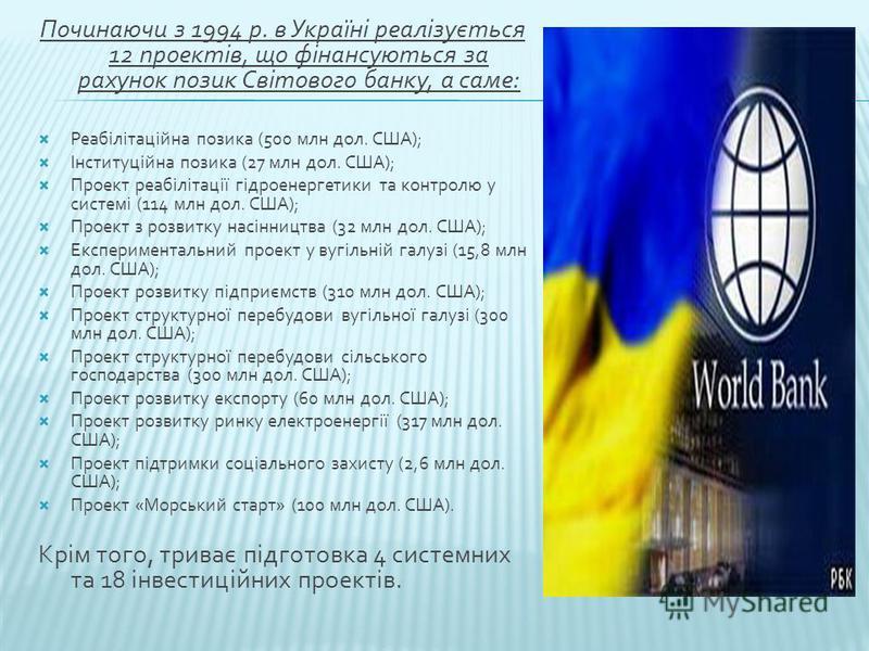 Починаючи з 1994 р. в Україні реалізується 12 проектів, що фінансуються за рахунок позик Світового банку, а саме: Реабілітаційна позика (500 млн дол. США); Інституційна позика (27 млн дол. США); Проект реабілітації гідроенергетики та контролю у систе
