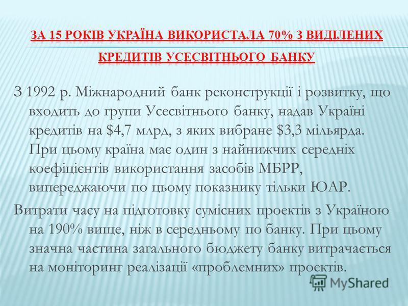 З 1992 р. Міжнародний банк реконструкції і розвитку, що входить до групи Усесвітнього банку, надав Україні кредитів на $4,7 млрд, з яких вибране $3,3 мільярда. При цьому країна має один з найнижчих середніх коефіцієнтів використання засобів МБРР, вип