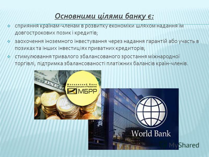 Основними цілями банку є: сприяння країнам-членам в розвитку економіки шляхом надання їм довгострокових позик і кредитів; заохочення іноземного інвестування через надання гарантій або участь в позиках та інших інвестиціях приватних кредиторів; стимул