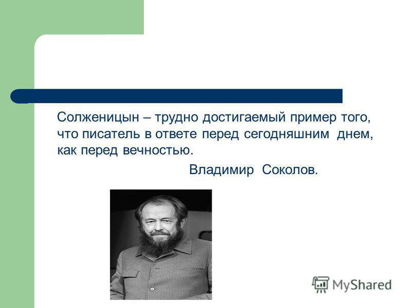 Солженицын – трудно достигаемый пример того, что писатель в ответе перед сегодняшним днем, как перед вечностью. Владимир Соколов.