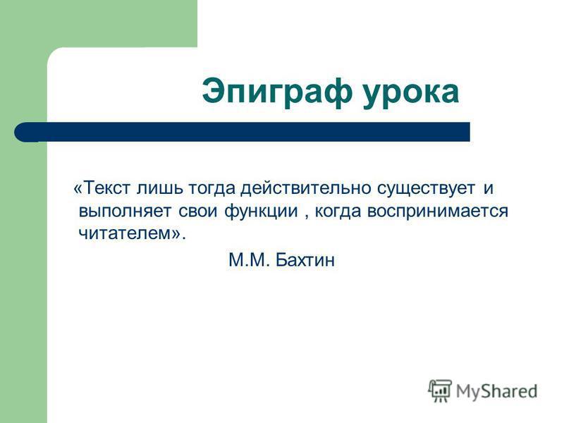 Эпиграф урока «Текст лишь тогда действительно существует и выполняет свои функции, когда воспринимается читателем». М.М. Бахтин