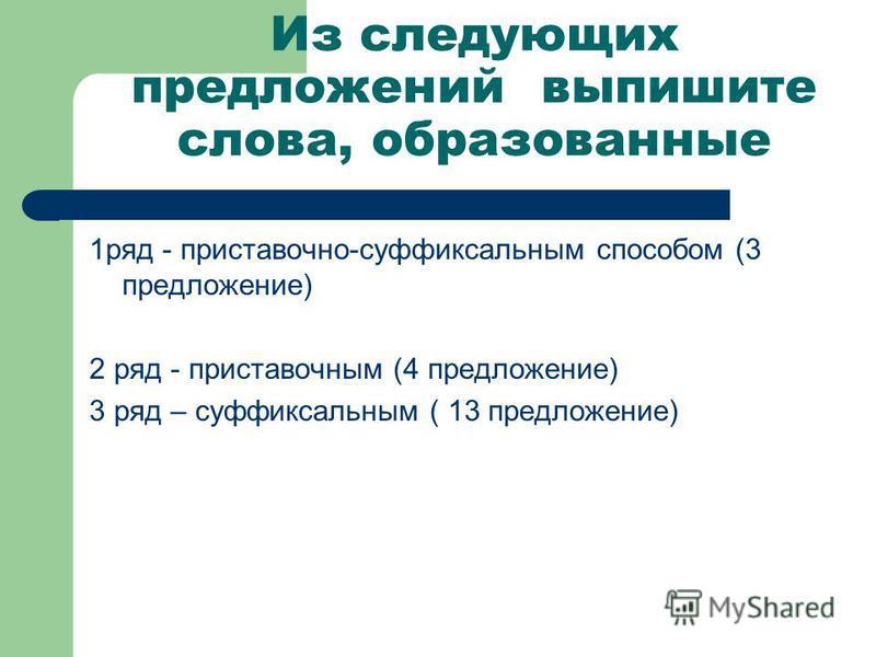 Из следующих предложений выпишите слова, образованные 1 ряд - приставочно-суффиксальным способом (3 предложение) 2 ряд - приставочным (4 предложение) 3 ряд – суффиксальным ( 13 предложение)