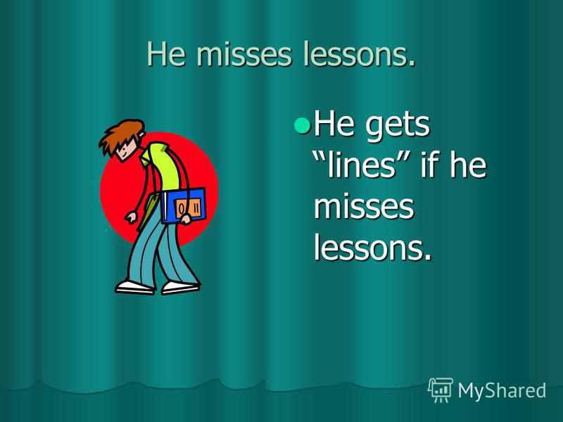 He misses lessons. He gets lines if he misses lessons. He gets lines if he misses lessons.
