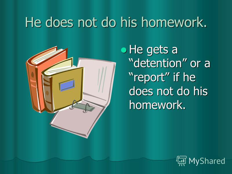 He does not do his homework. He gets a detention or a report if he does not do his homework. He gets a detention or a report if he does not do his homework.