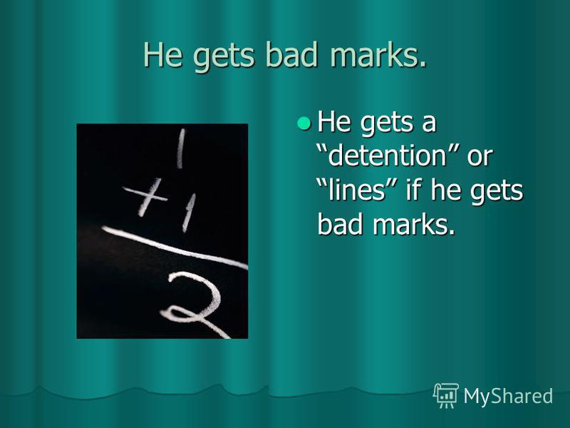 He gets bad marks. He gets a detention or lines if he gets bad marks. He gets a detention or lines if he gets bad marks.