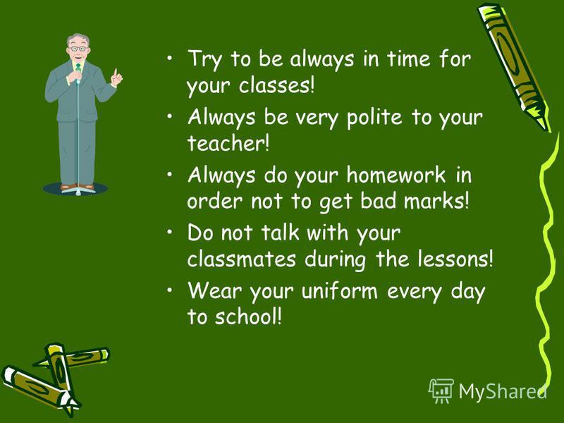 Try to be always in time for your classes! Always be very polite to your teacher! Always do your homework in order not to get bad marks! Do not talk with your classmates during the lessons! Wear your uniform every day to school!