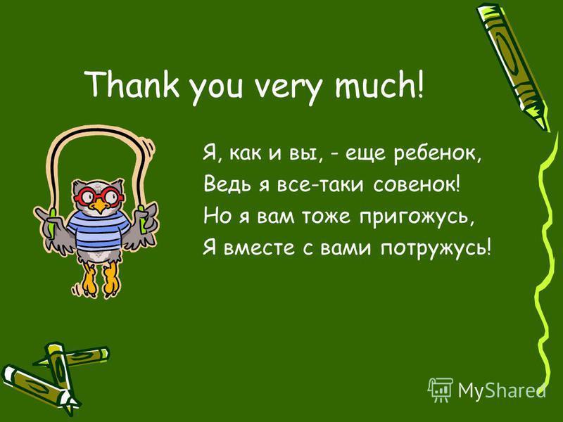 Thank you very much! Я, как и вы, - еще ребенок, Ведь я все-таки совенок! Но я вам тоже пригожусь, Я вместе с вами потружусь!