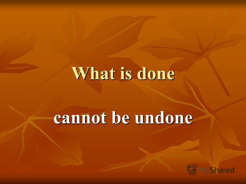 What is done cannot be undone