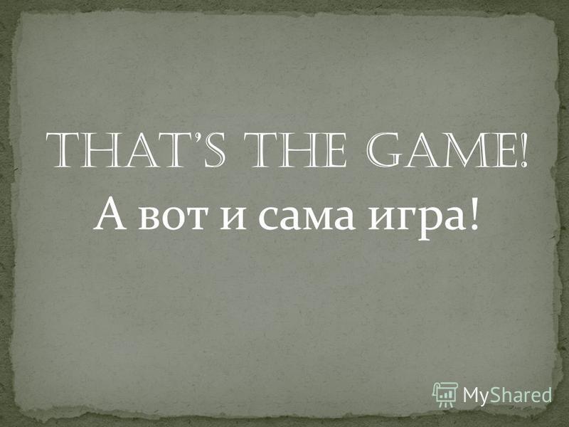 Thats the game! А вот и сама игра!