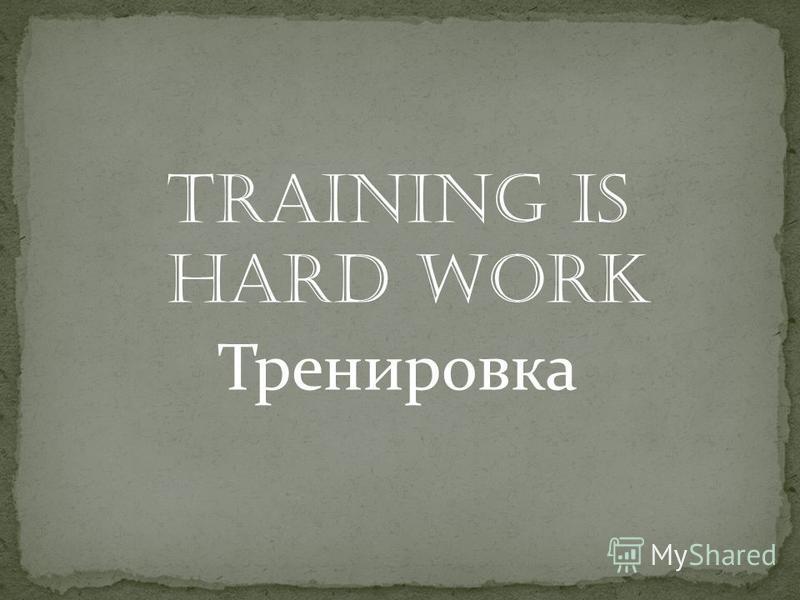 Training is hard work Тренировка