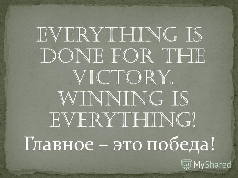 Everything is done for the victory. Winning is everything! Главное – это победа!