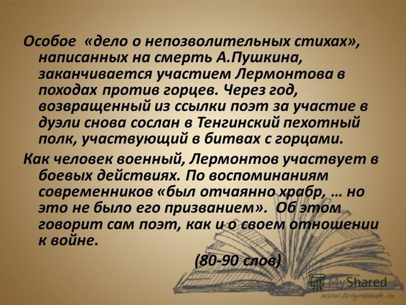 Особое «дело о непозволительных стихах», написанных на смерть А.Пушкина, заканчивается участием Лермонтова в походах против горцев. Через год, возвращенный из ссылки поэт за участие в дуэли снова сослан в Тенгинский пехотный полк, участвующий в битва