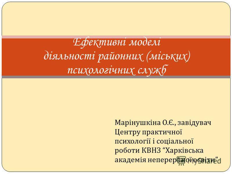 Марінушкіна О. Є., завідувач Центру практичної психології і соціальної роботи КВНЗ Харківська академія неперервної освіти Ефективні моделі діяльності районних (міських) психологічних служб