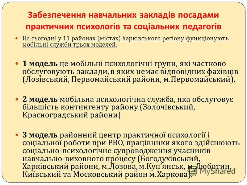 Забезпечення навчальних закладів посадами практичних психологів та соціальних педагогів На сьогодні у 11 районах ( містах ) Харківського регіону функціонують мобільні служби трьох моделей. 1 модель це мобільні психологічні групи, які частково обслуго